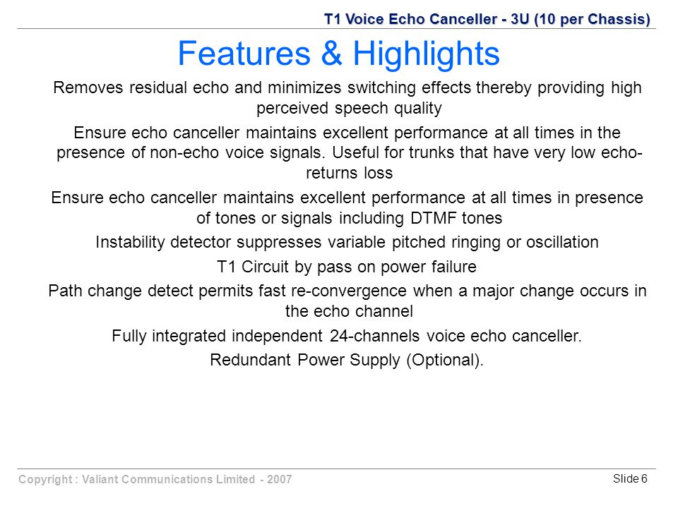 Slide 6Copyright : Valiant Communications Limited - 2007 Features & Highlights T1 Voice Echo Canceller - 3U (10 per Chassis) Removes residual echo and minimizes switching effects thereby providing high perceived speech quality Ensure echo canceller maintains excellent performance at all times in the presence of non-echo voice signals.