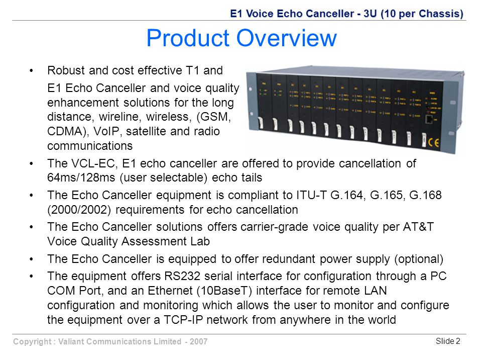 Copyright : Valiant Communications Limited - 2007Slide 2 Product Overview Robust and cost effective T1 and E1 Echo Canceller and voice quality enhancement solutions for the long distance, wireline, wireless, (GSM, CDMA), VoIP, satellite and radio communications The VCL-EC, E1 echo canceller are offered to provide cancellation of 64ms/128ms (user selectable) echo tails The Echo Canceller equipment is compliant to ITU-T G.164, G.165, G.168 (2000/2002) requirements for echo cancellation The Echo Canceller solutions offers carrier-grade voice quality per AT&T Voice Quality Assessment Lab The Echo Canceller is equipped to offer redundant power supply (optional) The equipment offers RS232 serial interface for configuration through a PC COM Port, and an Ethernet (10BaseT) interface for remote LAN configuration and monitoring which allows the user to monitor and configure the equipment over a TCP-IP network from anywhere in the world E1 Voice Echo Canceller - 3U (10 per Chassis)