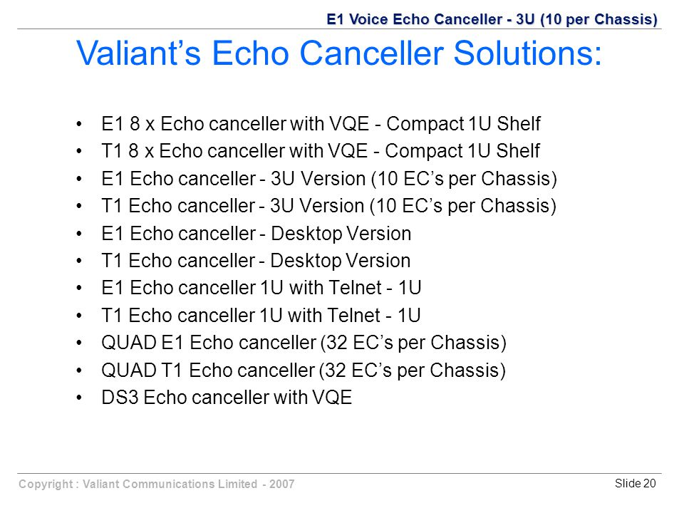 Copyright : Valiant Communications Limited - 2007Slide 20 E1 8 x Echo canceller with VQE - Compact 1U Shelf T1 8 x Echo canceller with VQE - Compact 1U Shelf E1 Echo canceller - 3U Version (10 EC's per Chassis) T1 Echo canceller - 3U Version (10 EC's per Chassis) E1 Echo canceller - Desktop Version T1 Echo canceller - Desktop Version E1 Echo canceller 1U with Telnet - 1U T1 Echo canceller 1U with Telnet - 1U QUAD E1 Echo canceller (32 EC's per Chassis) QUAD T1 Echo canceller (32 EC's per Chassis) DS3 Echo canceller with VQE Valiant's Echo Canceller Solutions: E1 Voice Echo Canceller - 3U (10 per Chassis)