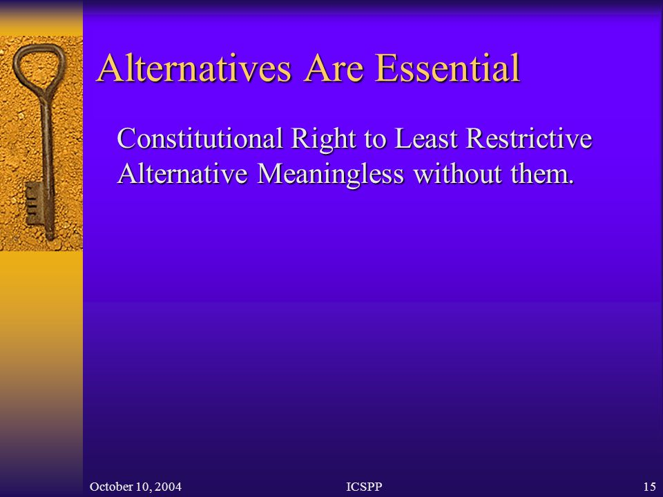 October 10, 2004ICSPP15 Alternatives Are Essential Constitutional Right to Least Restrictive Alternative Meaningless without them.