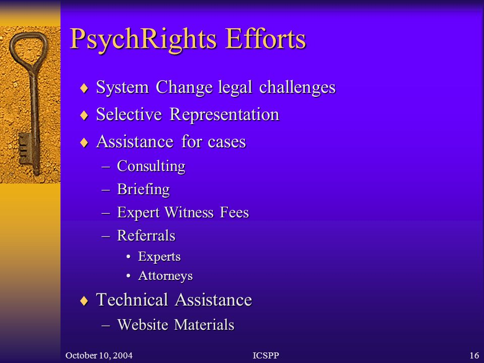 October 10, 2004ICSPP16 PsychRights Efforts  System Change legal challenges  Selective Representation  Assistance for cases –Consulting –Briefing –Expert Witness Fees –Referrals ExpertsExperts AttorneysAttorneys  Technical Assistance –Website Materials