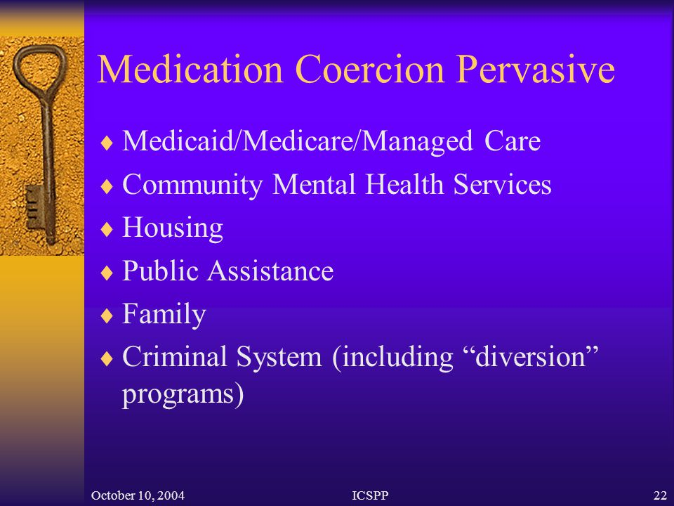 October 10, 2004ICSPP22 Medication Coercion Pervasive  Medicaid/Medicare/Managed Care  Community Mental Health Services  Housing  Public Assistanc