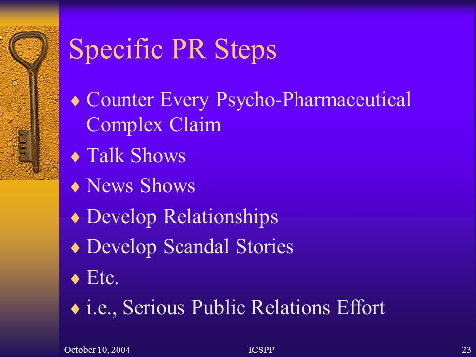 October 10, 2004ICSPP23 Specific PR Steps  Counter Every Psycho-Pharmaceutical Complex Claim  Talk Shows  News Shows  Develop Relationships  Develop Scandal Stories  Etc.