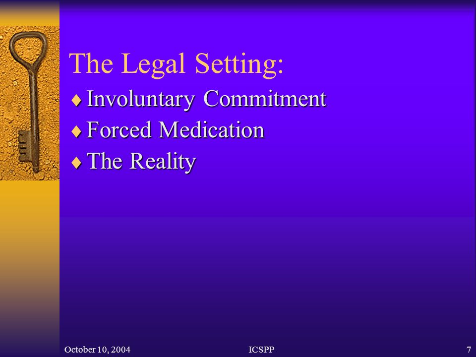October 10, 2004ICSPP7 The Legal Setting:  Involuntary Commitment  Forced Medication  The Reality