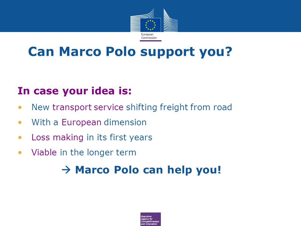 Executive Agency for Competitiveness and Innovation In case your idea is: New transport service shifting freight from road With a European dimension Loss making in its first years Viable in the longer term  Marco Polo can help you.