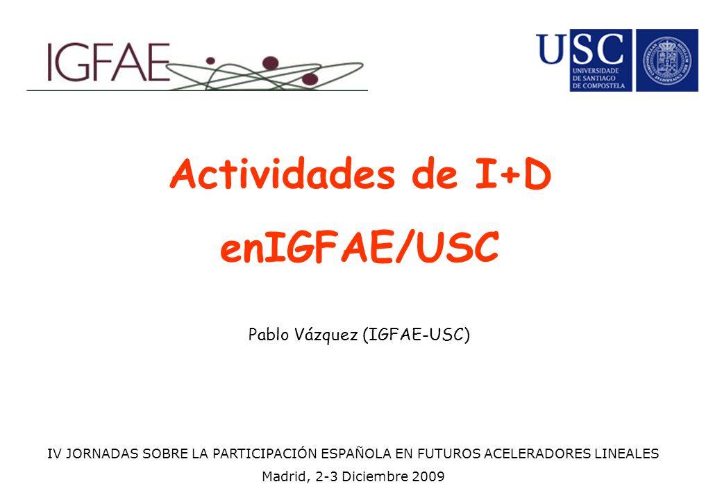 Actividades de I+D enIGFAE/USC Pablo Vázquez (IGFAE-USC) IV JORNADAS SOBRE LA PARTICIPACIÓN ESPAÑOLA EN FUTUROS ACELERADORES LINEALES Madrid, 2-3 Dici