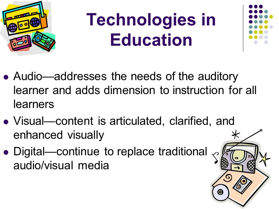 Technologies in Education Audio—addresses the needs of the auditory learner and adds dimension to instruction for all learners Visual—content is artic