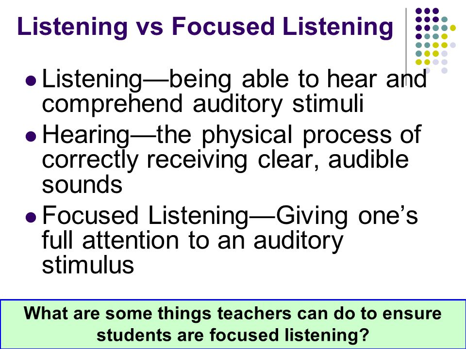 Listening vs Focused Listening Listening—being able to hear and comprehend auditory stimuli Hearing—the physical process of correctly receiving clear,