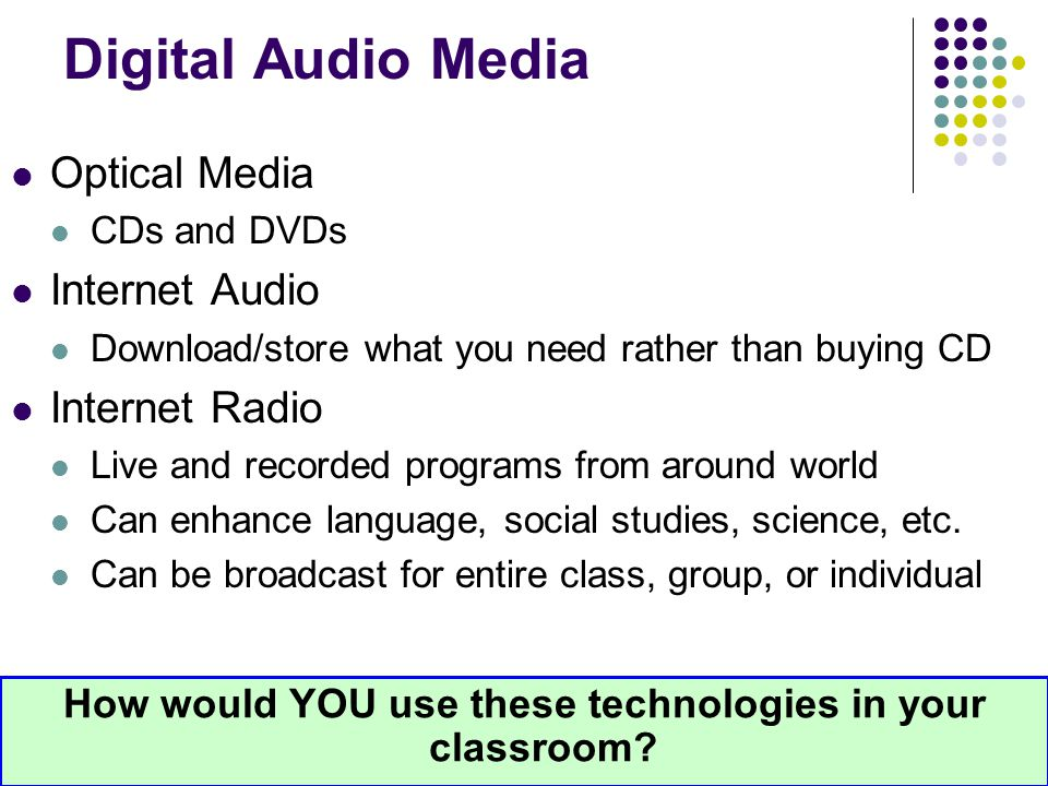Digital Audio Media Optical Media CDs and DVDs Internet Audio Download/store what you need rather than buying CD Internet Radio Live and recorded prog