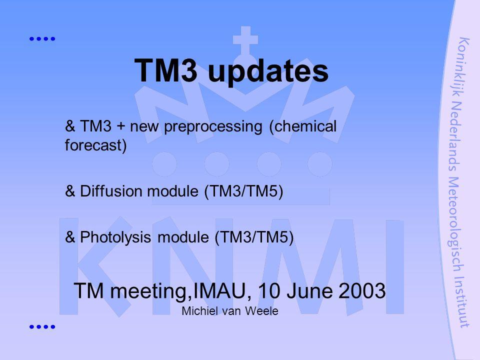 TM meeting,IMAU, 10 June 2003 Michiel van Weele TM3 updates & TM3 + new preprocessing (chemical forecast) & Diffusion module (TM3/TM5) & Photolysis mo