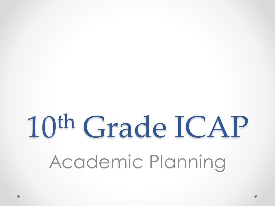 10 th Grade ICAP Academic Planning