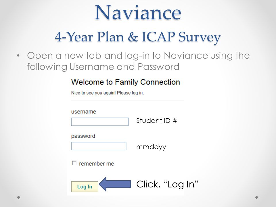 Naviance 4-Year Plan & ICAP Survey Open a new tab and log-in to Naviance using the following Username and Password Student ID # mmddyy Click, Log In