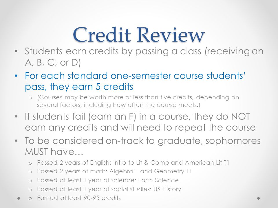 Credit Review Students earn credits by passing a class (receiving an A, B, C, or D) For each standard one-semester course students' pass, they earn 5 credits o (Courses may be worth more or less than five credits, depending on several factors, including how often the course meets.) If students fail (earn an F) in a course, they do NOT earn any credits and will need to repeat the course To be considered on-track to graduate, sophomores MUST have… o Passed 2 years of English: Intro to Lit & Comp and American Lit T1 o Passed 2 years of math: Algebra 1 and Geometry T1 o Passed at least 1 year of science: Earth Science o Passed at least 1 year of social studies: US History o Earned at least 90-95 credits