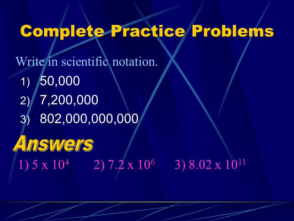 Complete Practice Problems 1) 50,000 2) 7,200,000 3) 802,000,000,000 Write in scientific notation. 1) 5 x 10 4 2) 7.2 x 10 6 3) 8.02 x 10 11
