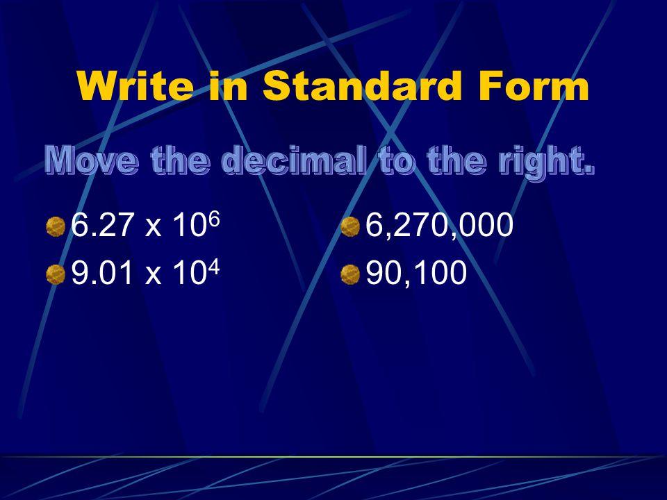 Write in Standard Form 6.27 x 10 6 9.01 x 10 4 6,270,000 90,100