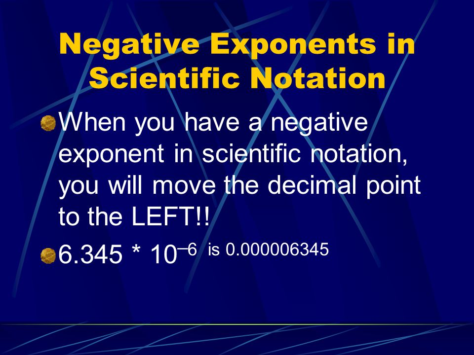 Negative Exponents in Scientific Notation When you have a negative exponent in scientific notation, you will move the decimal point to the LEFT!! 6.34