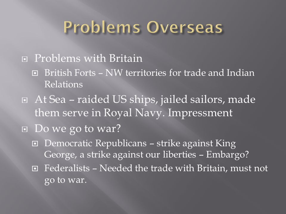  Problems with Britain  British Forts – NW territories for trade and Indian Relations  At Sea – raided US ships, jailed sailors, made them serve in