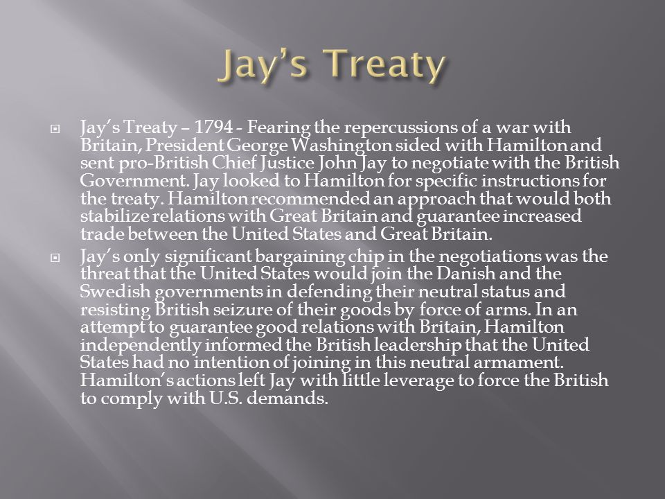  Jay's Treaty – 1794 - Fearing the repercussions of a war with Britain, President George Washington sided with Hamilton and sent pro-British Chief Ju