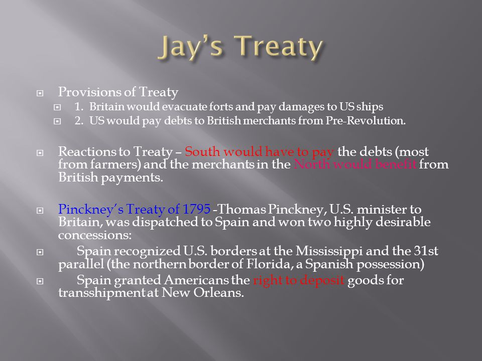  Provisions of Treaty  1. Britain would evacuate forts and pay damages to US ships  2. US would pay debts to British merchants from Pre-Revolution.