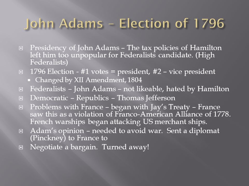  Presidency of John Adams – The tax policies of Hamilton left him too unpopular for Federalists candidate. (High Federalists)  1796 Election - #1 vo