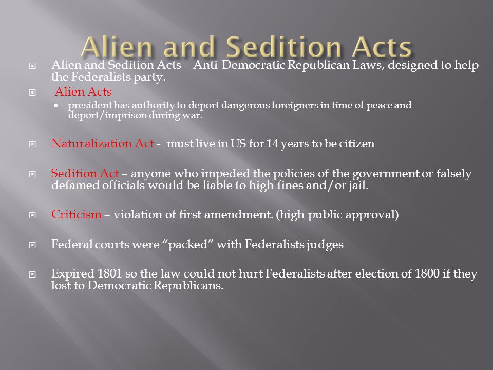  Alien and Sedition Acts – Anti-Democratic Republican Laws, designed to help the Federalists party.  Alien Acts  president has authority to deport
