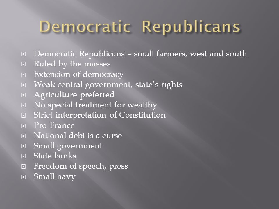  Democratic Republicans – small farmers, west and south  Ruled by the masses  Extension of democracy  Weak central government, state's rights  Ag