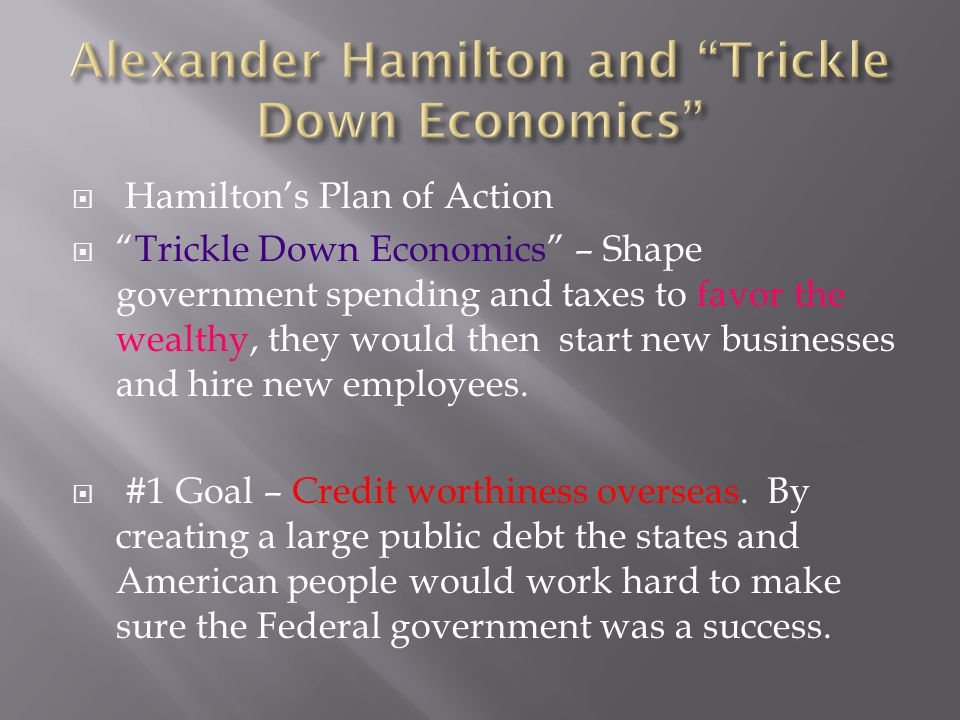 """ Hamilton's Plan of Action  """"Trickle Down Economics"""" – Shape government spending and taxes to favor the wealthy, they would then start new businesse"""