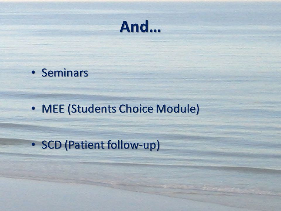 And… Seminars Seminars MEE (Students Choice Module) MEE (Students Choice Module) SCD (Patient follow-up) SCD (Patient follow-up)