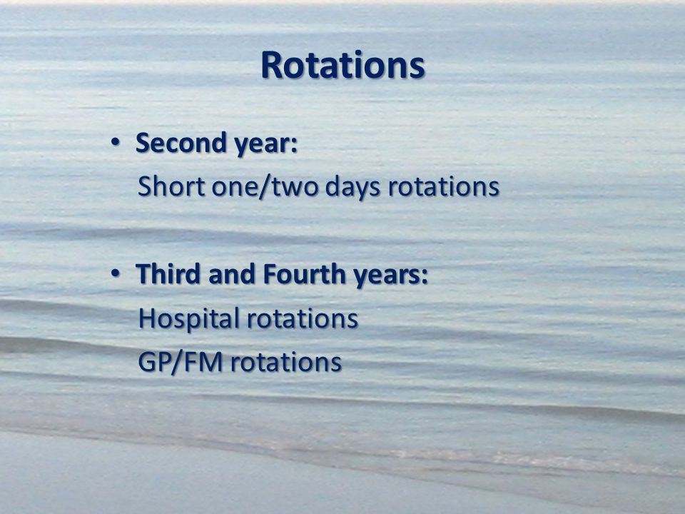 Rotations Second year: Second year: Short one/two days rotations Short one/two days rotations Third and Fourth years: Third and Fourth years: Hospital rotations Hospital rotations GP/FM rotations GP/FM rotations