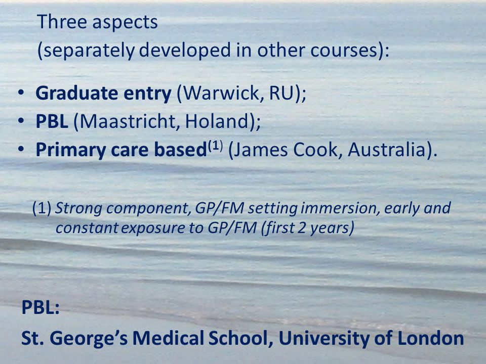 PBL: St. George's Medical School, University of London Three aspects (separately developed in other courses): Graduate entry (Warwick, RU); PBL (Maast
