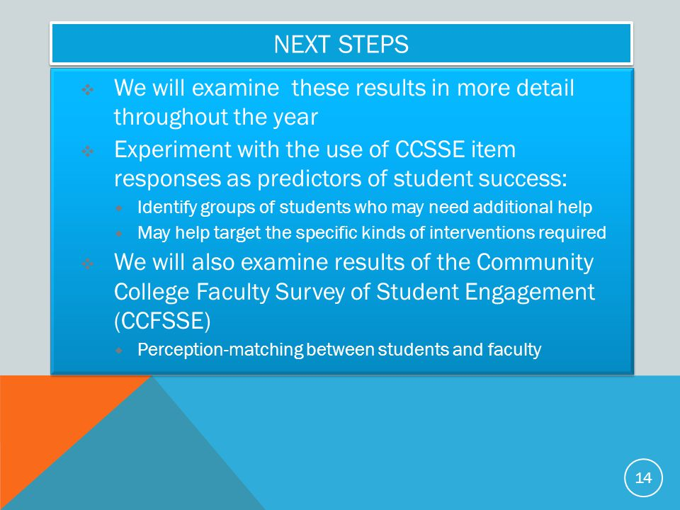 NEXT STEPS  We will examine these results in more detail throughout the year  Experiment with the use of CCSSE item responses as predictors of student success:  Identify groups of students who may need additional help  May help target the specific kinds of interventions required  We will also examine results of the Community College Faculty Survey of Student Engagement (CCFSSE)  Perception-matching between students and faculty  We will examine these results in more detail throughout the year  Experiment with the use of CCSSE item responses as predictors of student success:  Identify groups of students who may need additional help  May help target the specific kinds of interventions required  We will also examine results of the Community College Faculty Survey of Student Engagement (CCFSSE)  Perception-matching between students and faculty 14