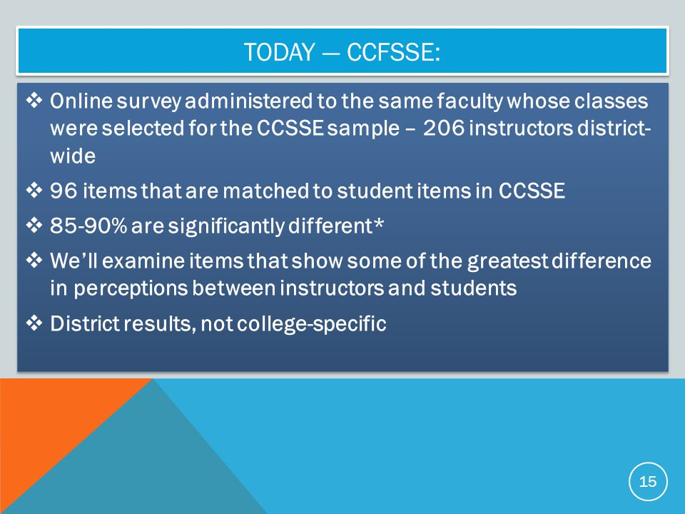 TODAY — CCFSSE:  Online survey administered to the same faculty whose classes were selected for the CCSSE sample – 206 instructors district- wide  96 items that are matched to student items in CCSSE  85-90% are significantly different*  We'll examine items that show some of the greatest difference in perceptions between instructors and students  District results, not college-specific  Online survey administered to the same faculty whose classes were selected for the CCSSE sample – 206 instructors district- wide  96 items that are matched to student items in CCSSE  85-90% are significantly different*  We'll examine items that show some of the greatest difference in perceptions between instructors and students  District results, not college-specific 15