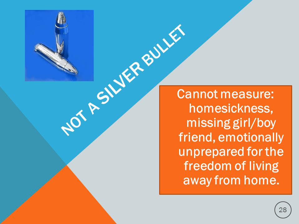 NOT A SILVER BULLET Cannot measure: homesickness, missing girl/boy friend, emotionally unprepared for the freedom of living away from home.