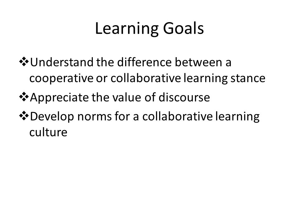 Learning Goals  Understand the difference between a cooperative or collaborative learning stance  Appreciate the value of discourse  Develop norms