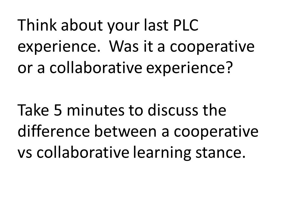 Think about your last PLC experience. Was it a cooperative or a collaborative experience? Take 5 minutes to discuss the difference between a cooperati