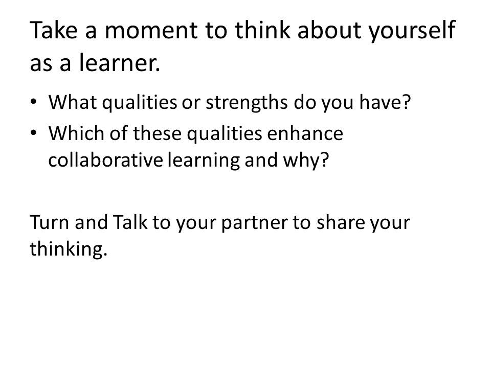 Take a moment to think about yourself as a learner. What qualities or strengths do you have? Which of these qualities enhance collaborative learning a