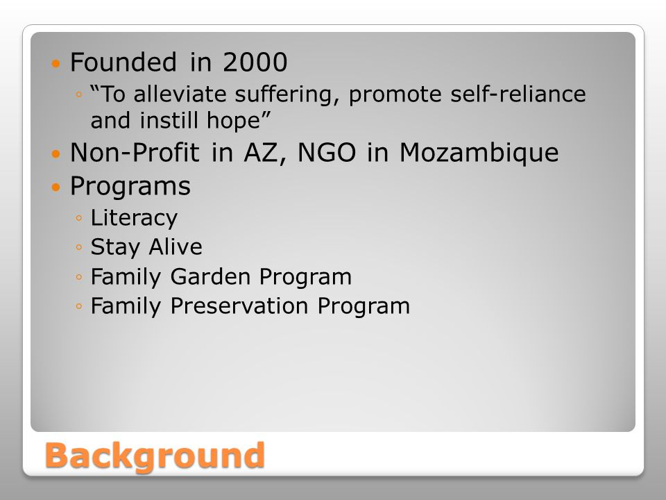 Background Founded in 2000 ◦ To alleviate suffering, promote self-reliance and instill hope Non-Profit in AZ, NGO in Mozambique Programs ◦Literacy ◦Stay Alive ◦Family Garden Program ◦Family Preservation Program