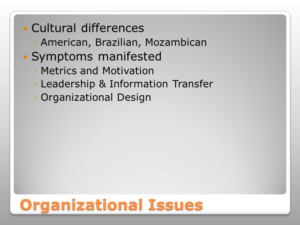 Organizational Issues Cultural differences ◦American, Brazilian, Mozambican Symptoms manifested ◦Metrics and Motivation ◦Leadership & Information Transfer ◦Organizational Design