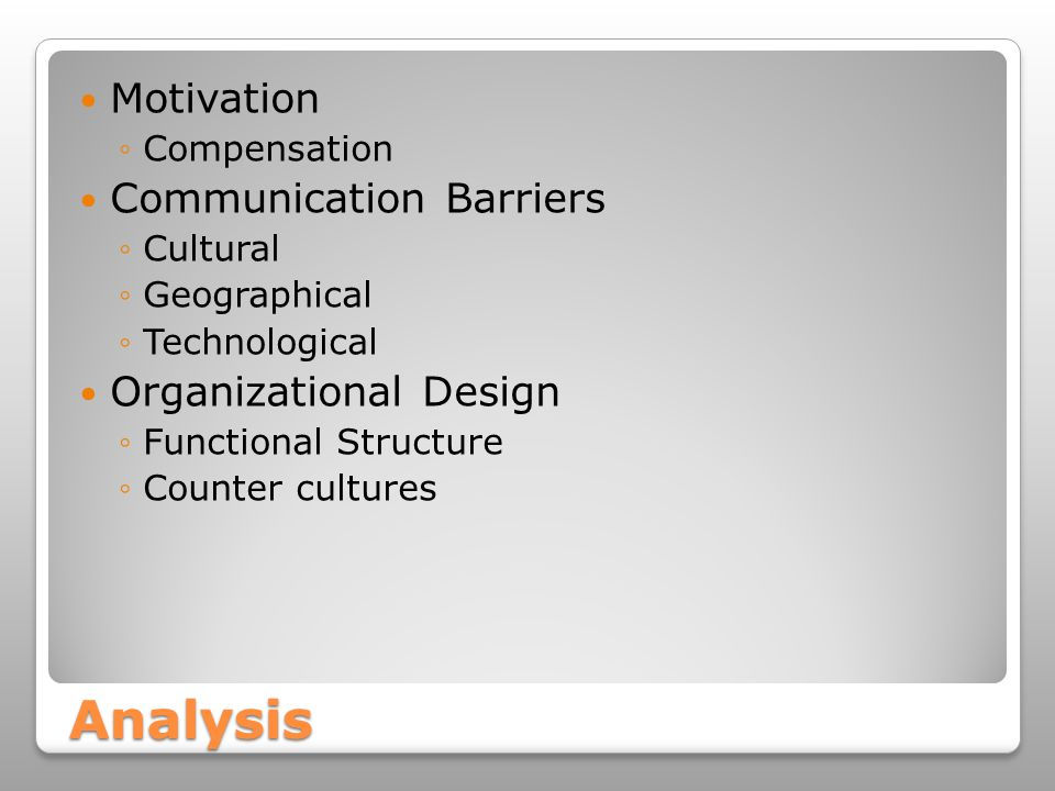 Analysis Motivation ◦Compensation Communication Barriers ◦Cultural ◦Geographical ◦Technological Organizational Design ◦Functional Structure ◦Counter cultures