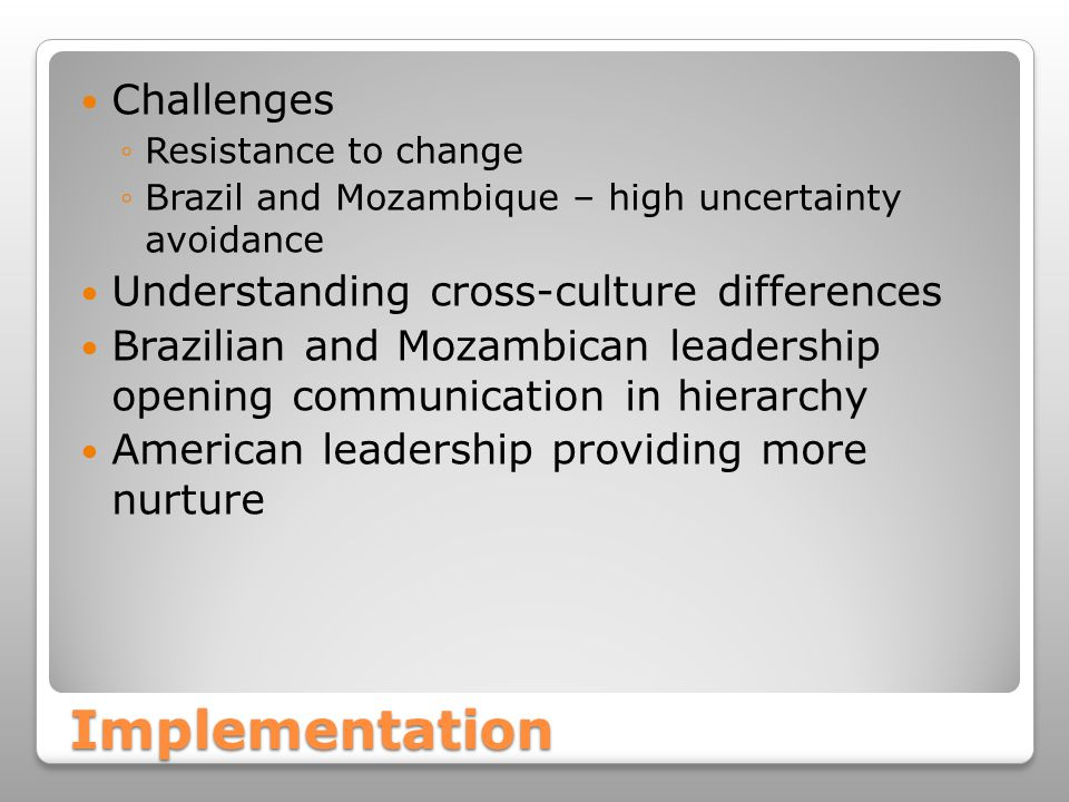 Implementation Challenges ◦Resistance to change ◦Brazil and Mozambique – high uncertainty avoidance Understanding cross-culture differences Brazilian and Mozambican leadership opening communication in hierarchy American leadership providing more nurture