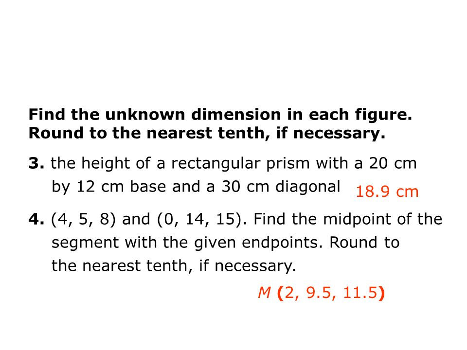 Find the unknown dimension in each figure. Round to the nearest tenth, if necessary. 3. the height of a rectangular prism with a 20 cm by 12 cm base a