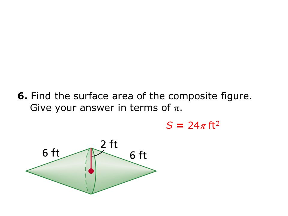 6. Find the surface area of the composite figure. Give your answer in terms of . S = 24 ft 2