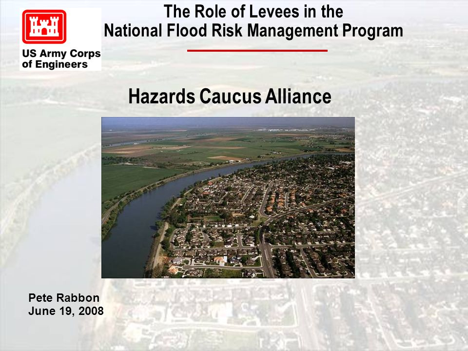The Role of Levees in the National Flood Risk Management Program Pete Rabbon June 19, 2008 Hazards Caucus Alliance