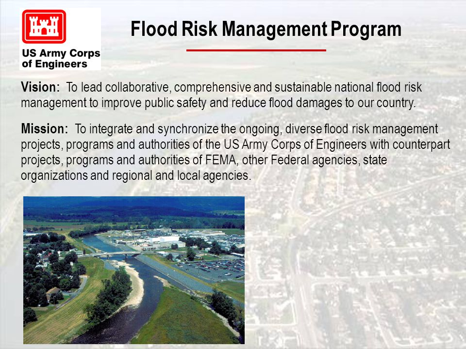 Flood Risk Management Program Vision: To lead collaborative, comprehensive and sustainable national flood risk management to improve public safety and reduce flood damages to our country.