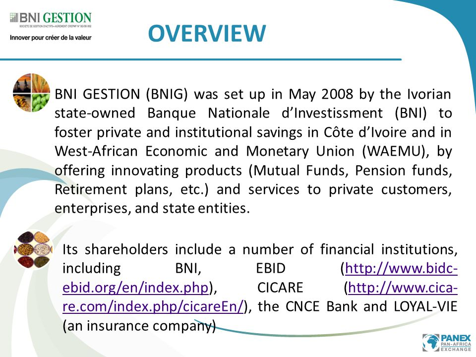 BNI GESTION (BNIG) was set up in May 2008 by the Ivorian state-owned Banque Nationale d'Investissment (BNI) to foster private and institutional savings in Côte d'Ivoire and in West-African Economic and Monetary Union (WAEMU), by offering innovating products (Mutual Funds, Pension funds, Retirement plans, etc.) and services to private customers, enterprises, and state entities.