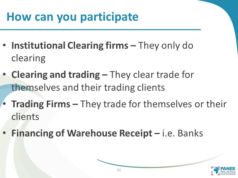 Institutional Clearing firms – They only do clearing Clearing and trading – They clear trade for themselves and their trading clients Trading Firms – They trade for themselves or their clients Financing of Warehouse Receipt – i.e.