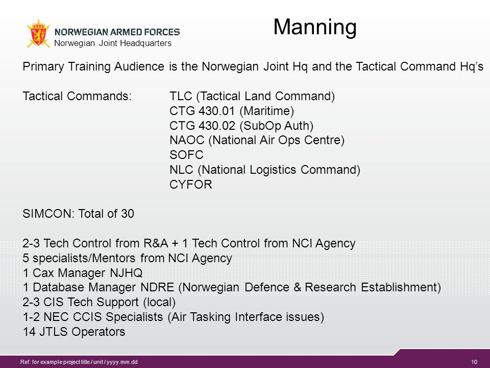 10 Norwegian Joint Headquarters Ref: for example project title / unit / yyyy.mm.dd Manning Primary Training Audience is the Norwegian Joint Hq and the Tactical Command Hq's Tactical Commands: TLC (Tactical Land Command) CTG 430.01 (Maritime) CTG 430.02 (SubOp Auth) NAOC (National Air Ops Centre) SOFC NLC (National Logistics Command) CYFOR SIMCON: Total of 30 2-3 Tech Control from R&A + 1 Tech Control from NCI Agency 5 specialists/Mentors from NCI Agency 1 Cax Manager NJHQ 1 Database Manager NDRE (Norwegian Defence & Research Establishment) 2-3 CIS Tech Support (local) 1-2 NEC CCIS Specialists (Air Tasking Interface issues) 14 JTLS Operators