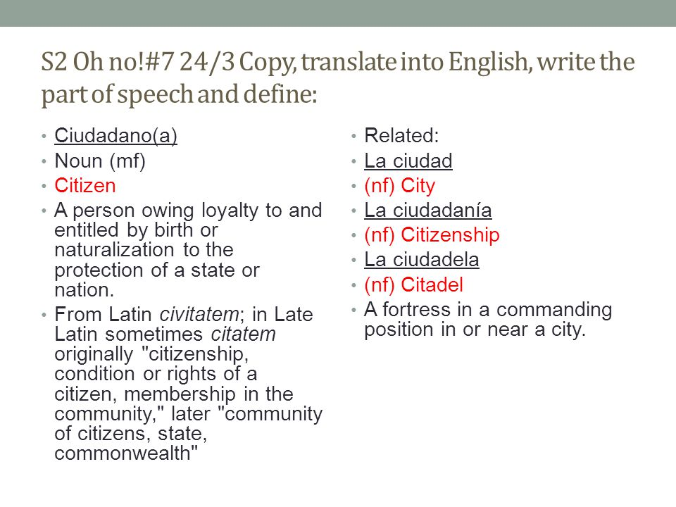 S2 Oh no!#7 24/3 Copy, translate into English, write the part of speech and define: Ciudadano(a) Noun (mf) Citizen A person owing loyalty to and entitled by birth or naturalization to the protection of a state or nation.