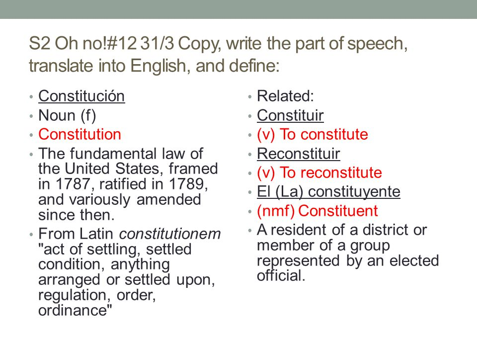 S2 Oh no!#12 31/3 Copy, write the part of speech, translate into English, and define: Constitución Noun (f) Constitution The fundamental law of the United States, framed in 1787, ratified in 1789, and variously amended since then.