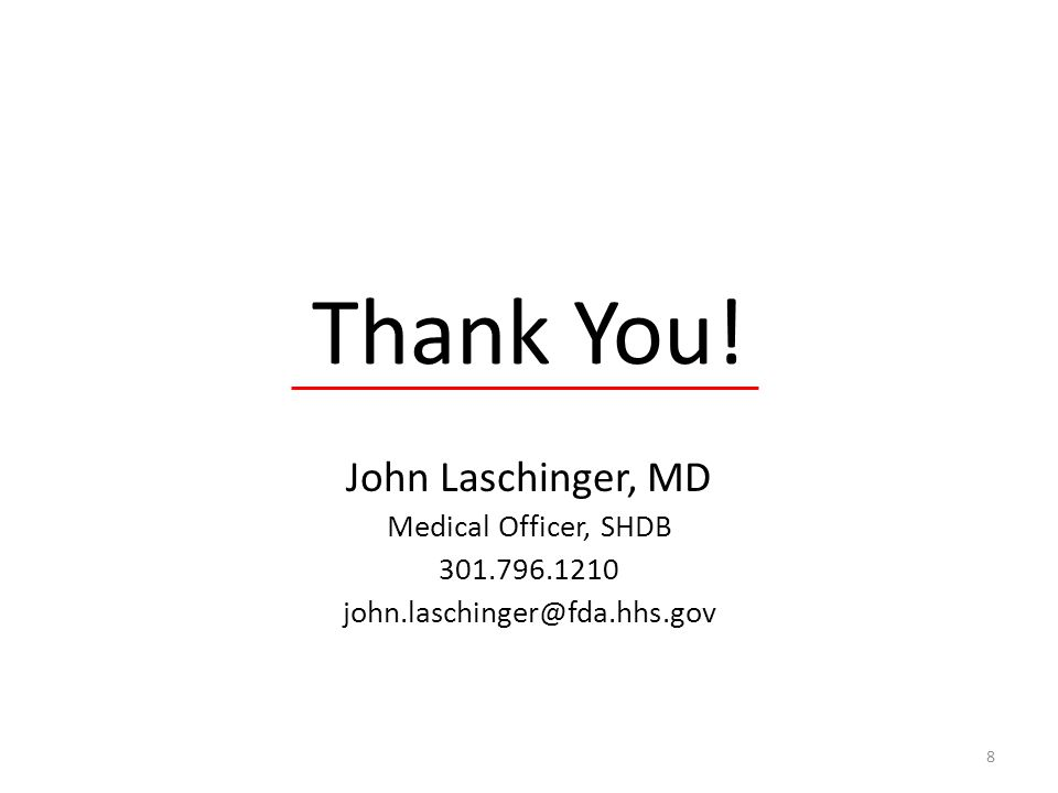 Thank You! John Laschinger, MD Medical Officer, SHDB 301.796.1210 john.laschinger@fda.hhs.gov 8